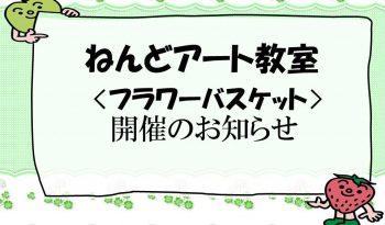 「ねんどアート〈フラワーバスケット〉教室」開催のお知らせ